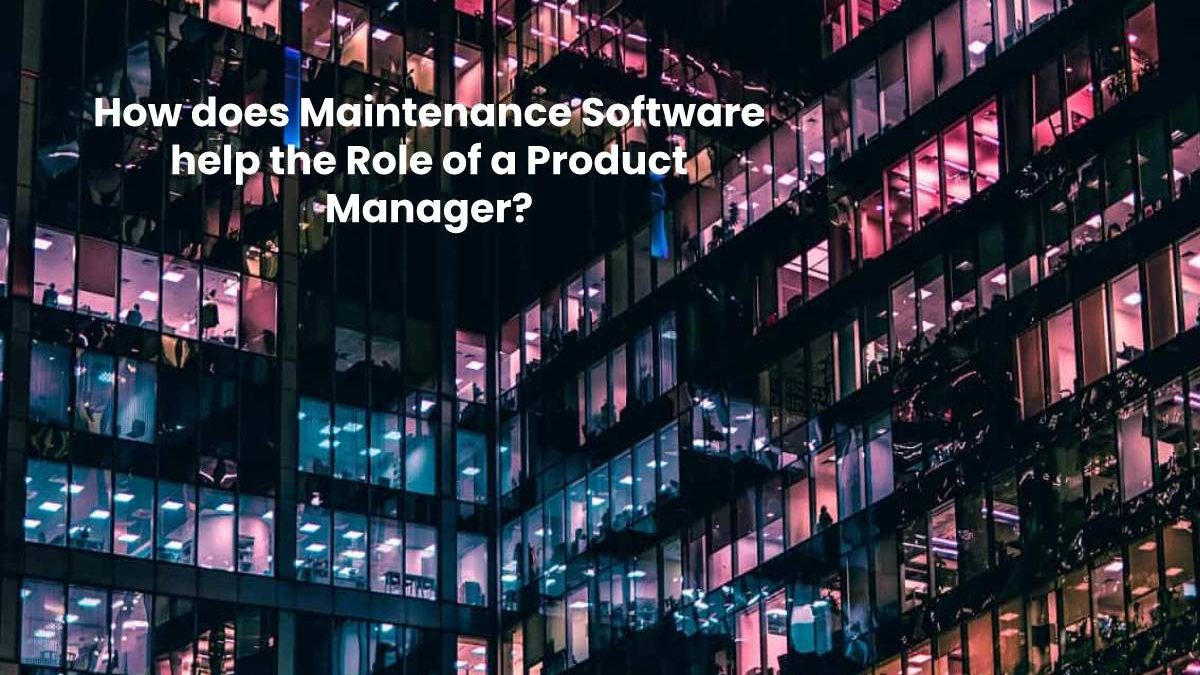 How does Maintenance Software help the Role of a Product Manager?