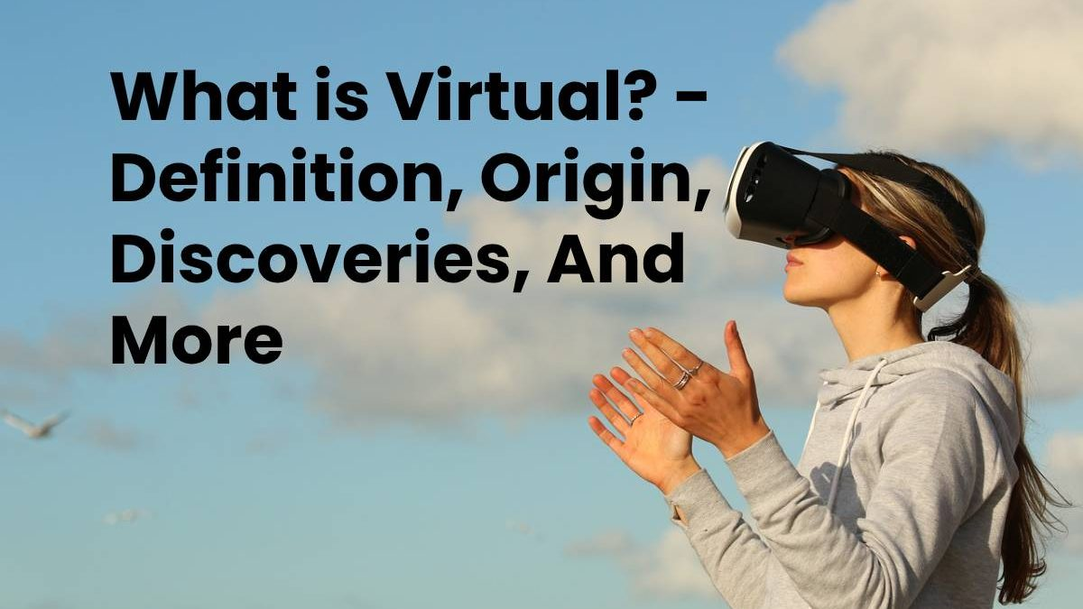 What is Virtual? – Definition, Origin, Discoveries, And More