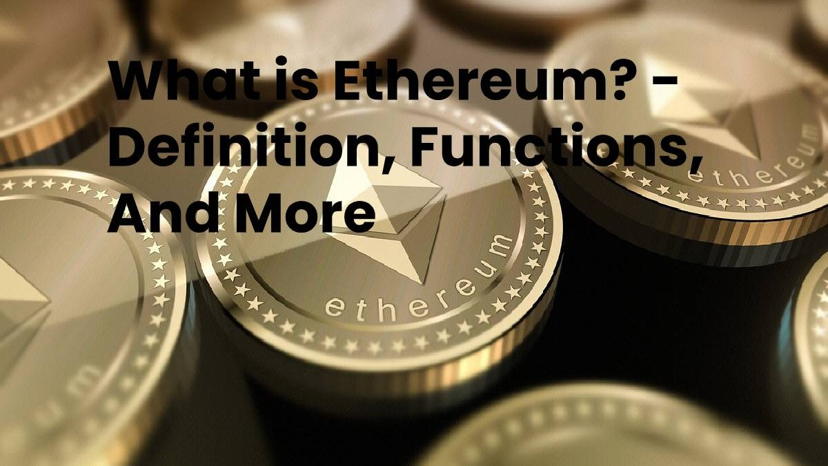 What is Ethereum? – Definition, Functions, And More