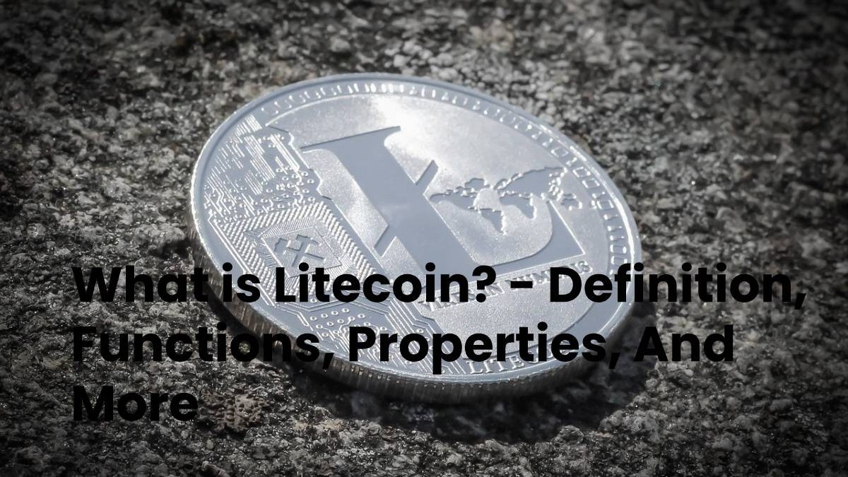 What is Litecoin? – Definition, Functions, Properties, And More
