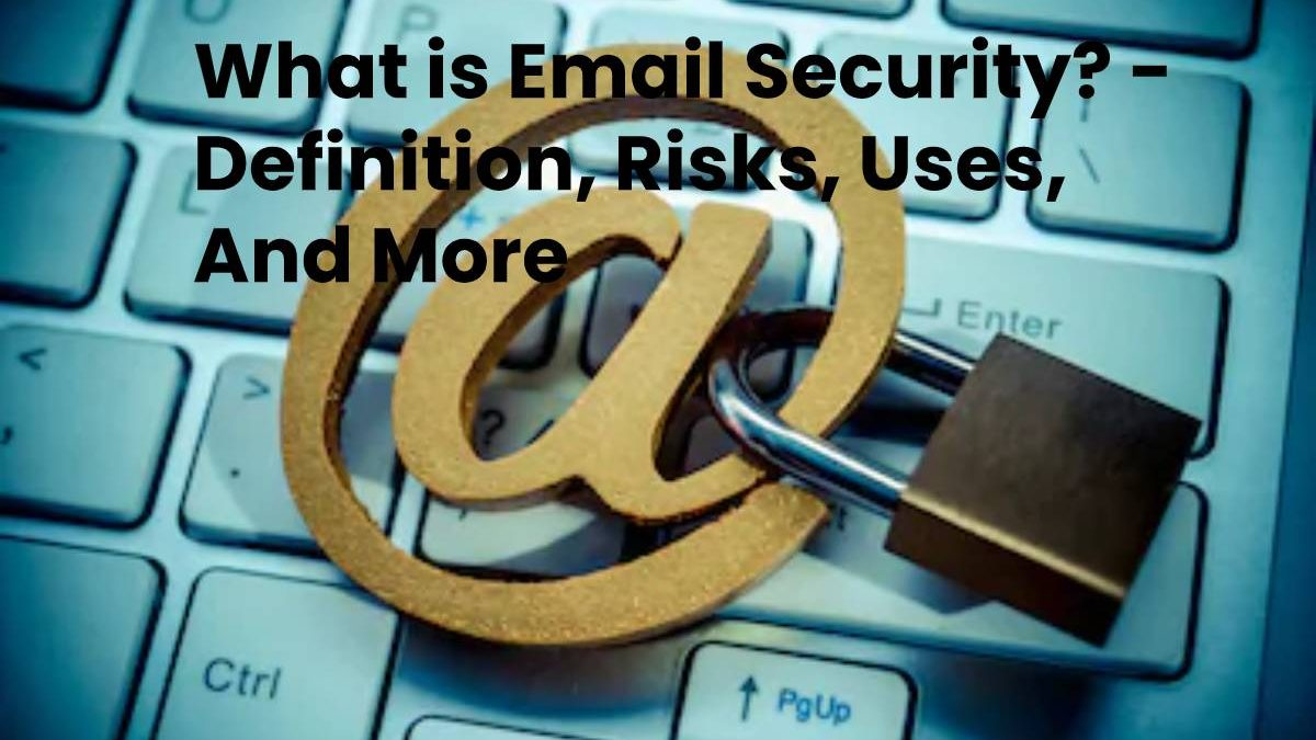 What is Email Security? – Definition, Risks, Uses, And More