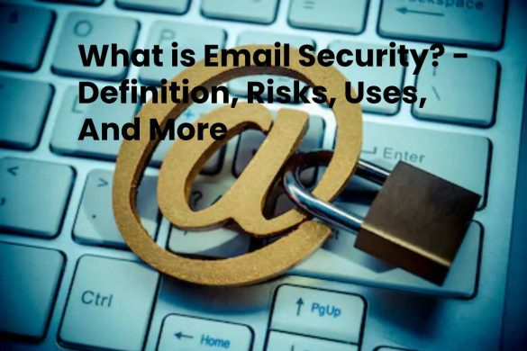 What is Email Security? - Definition, Risks, Uses, And More