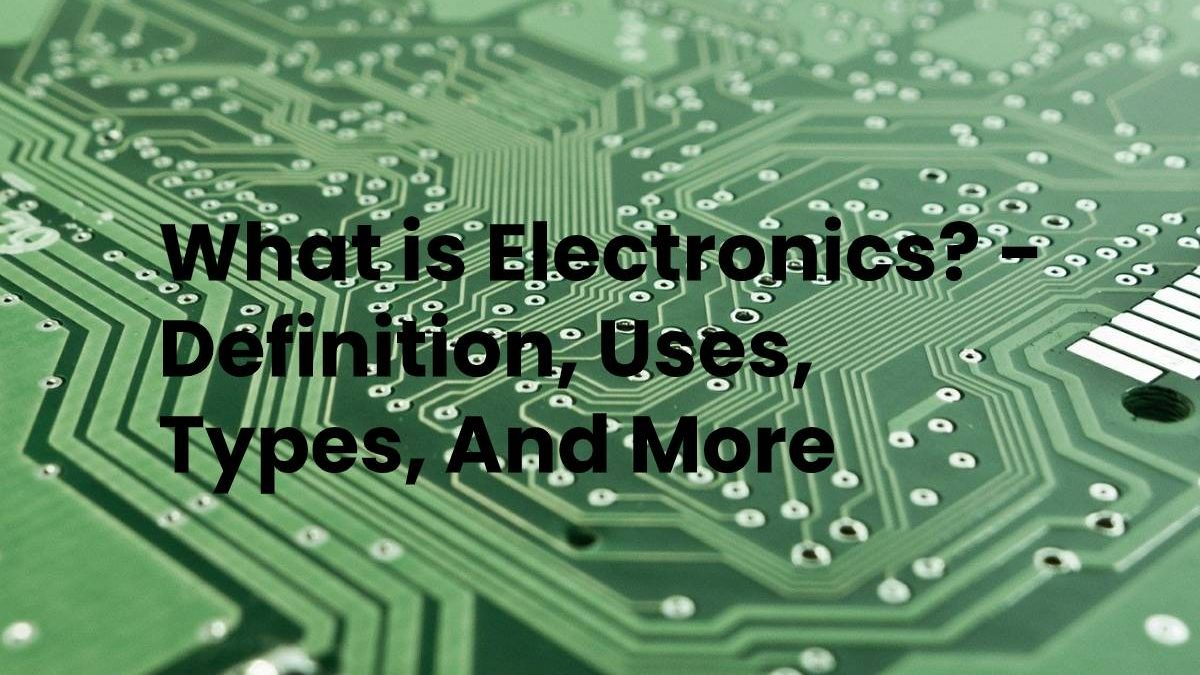What is Electronics? – Definition, Uses, Types, And More