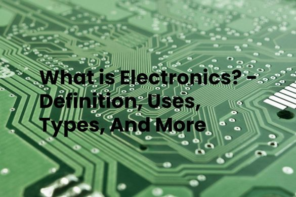 What is Electronics? - Definition, Uses, Types, And More