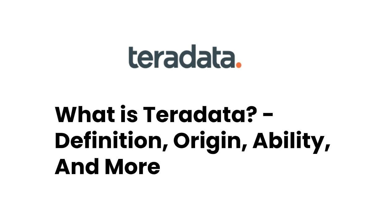 What is Teradata? – Definition, Origin, Ability, And More