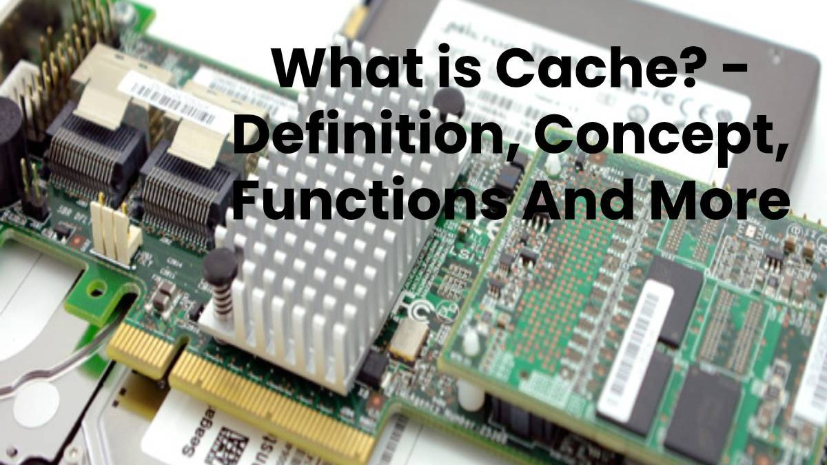 What is Cache? – Definition, Concept, Functions And More