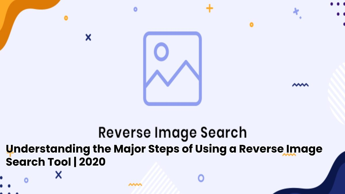 Understanding the Major Steps of Using a Reverse Image Search Tool | 2020
