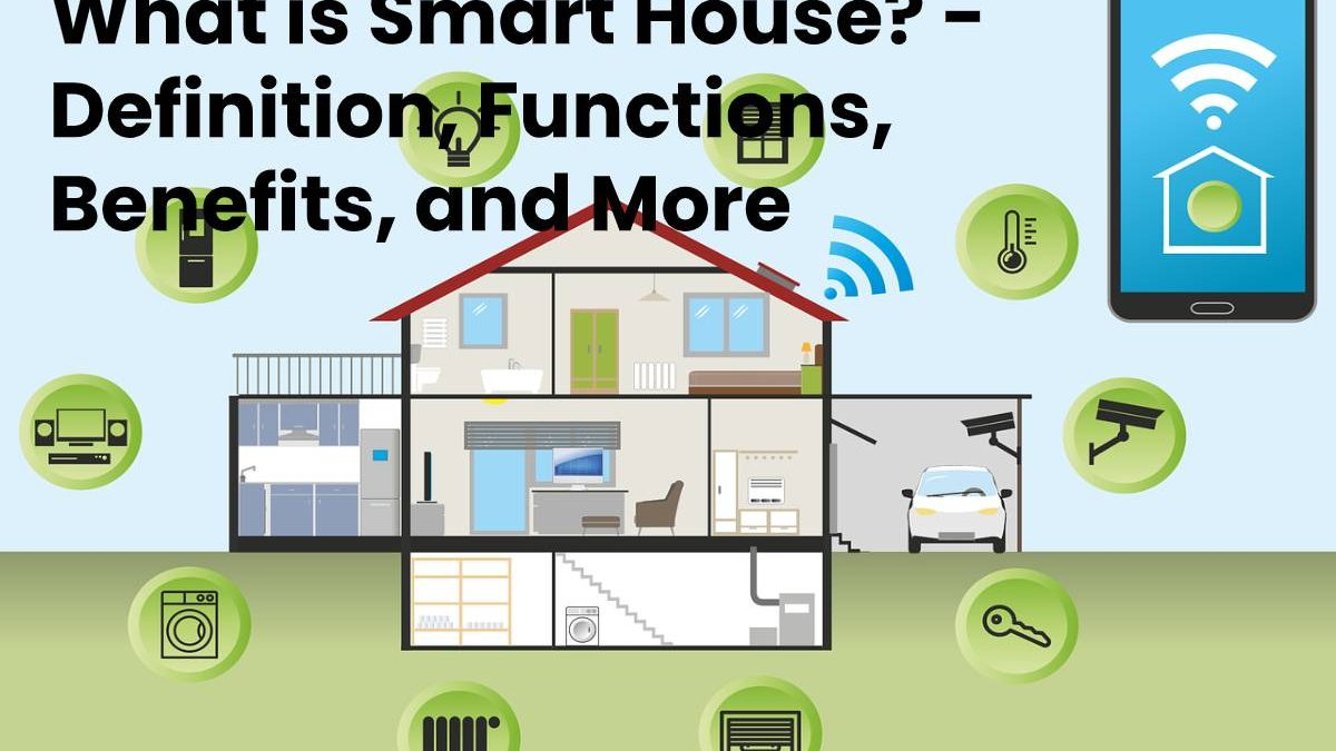 What is Smart House? – Definition, Functions, Benefits, and More