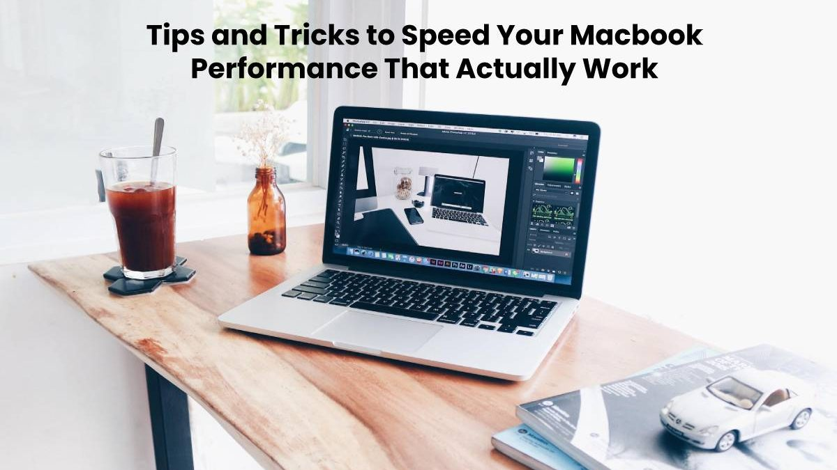 Tips and Tricks to Speed Your Macbook Performance That Actually Work