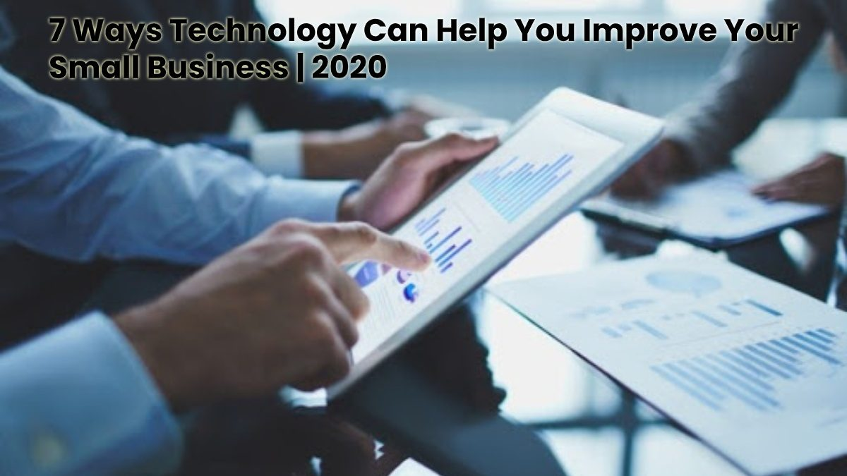 7 Ways Technology Can Help You Improve Your Small Business