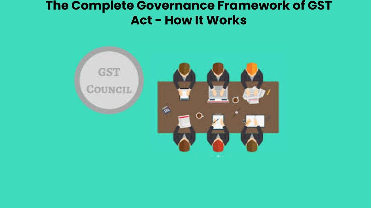 The Complete Governance Framework of GST Act – How It Works