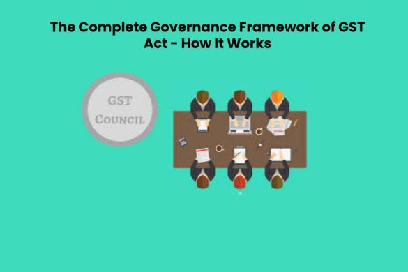 The Complete Governance Framework of GST Act - How It Works