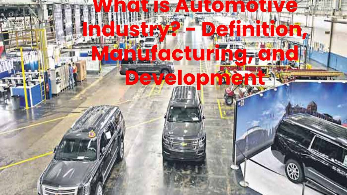 What is Automotive Industry? – Definition, Manufacturing, and Development