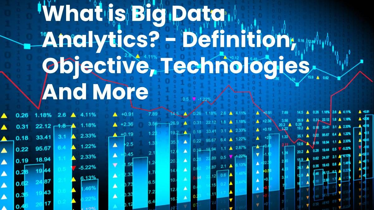 What is Big Data Analytics? – Definition, Objective, Technologies And More