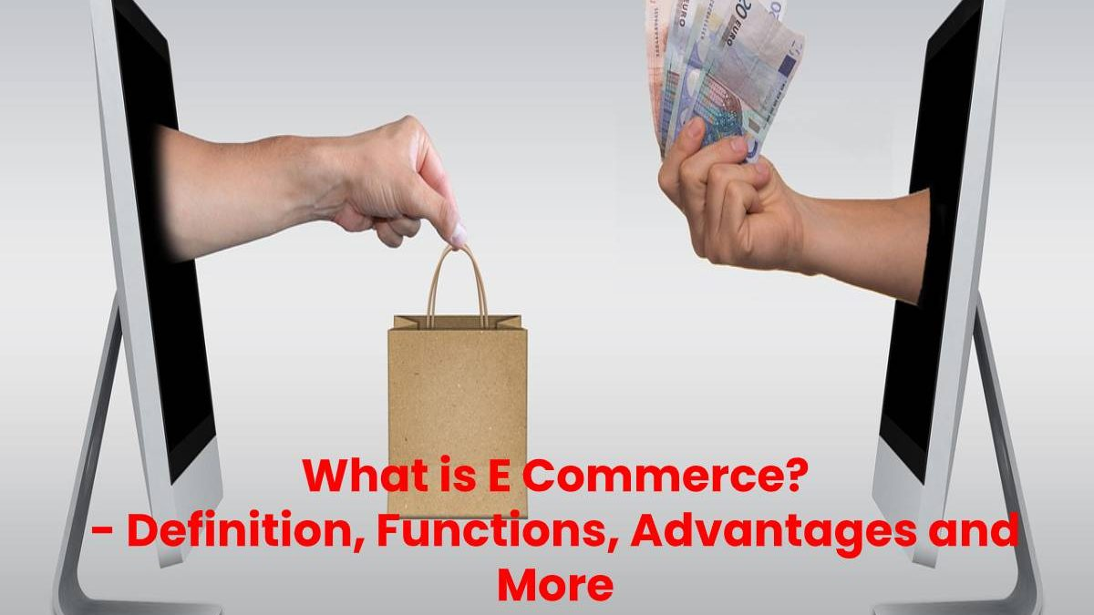 What is E Commerce? – Definition, Functions, Advantages and More
