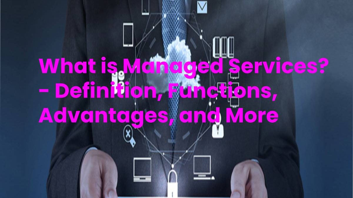 What is Managed Services? – Definition, Functions, Advantages, and More