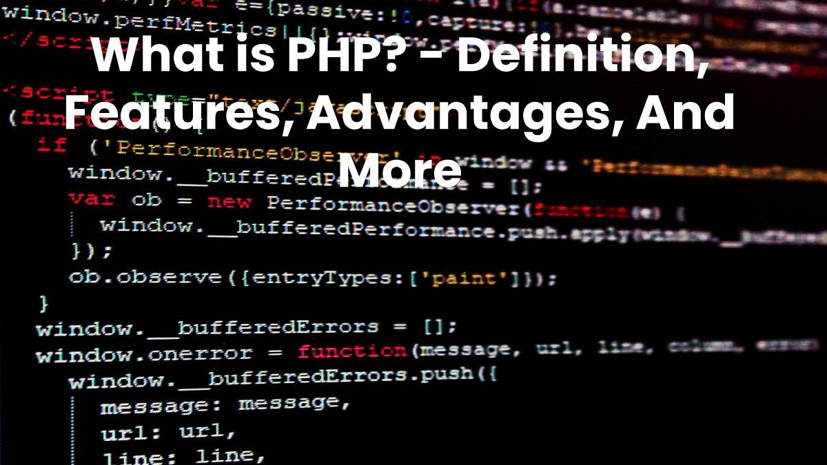 What is PHP? – Definition, Features, Advantages, And More