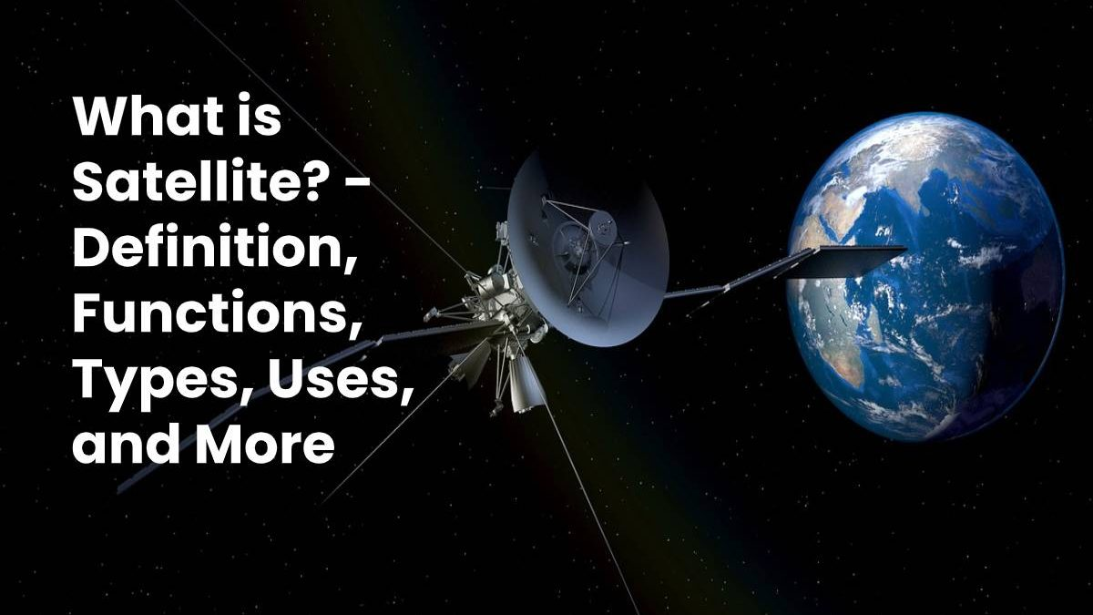 What is Satellite? – Definition, Functions, Types, Uses, and More