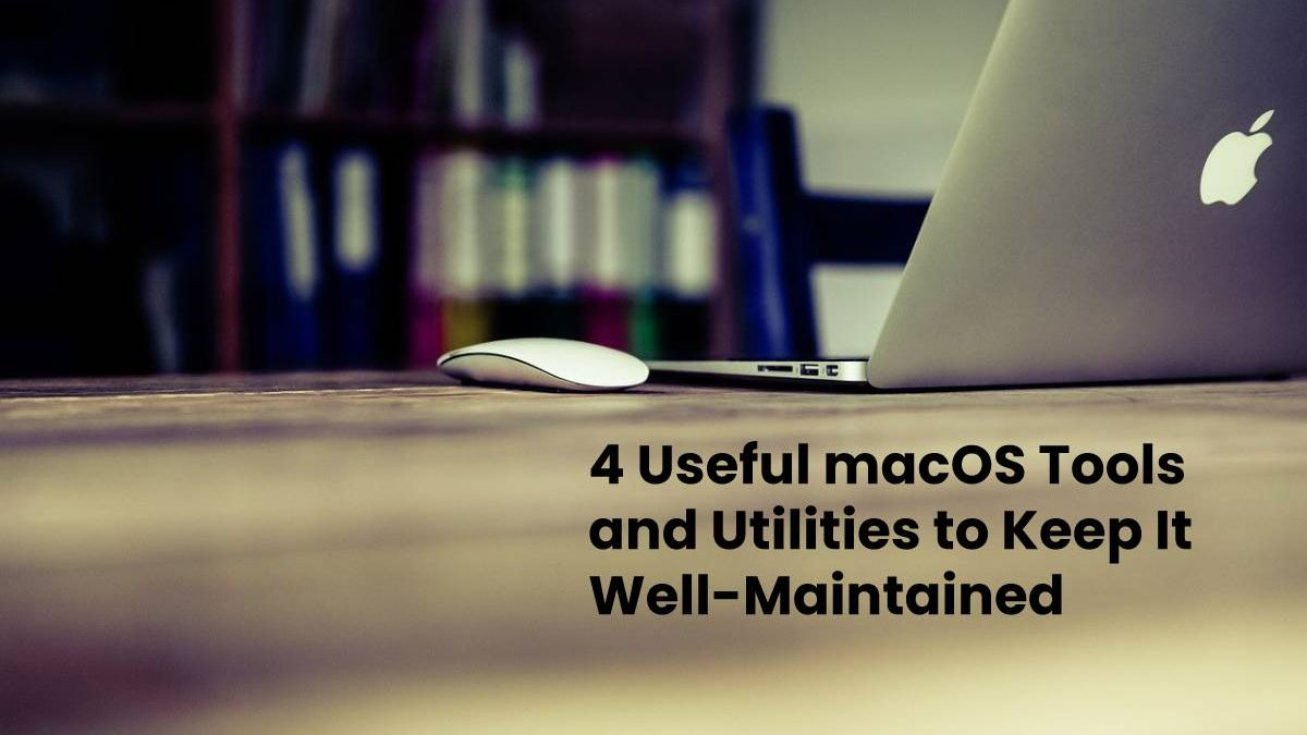 4 Useful macOS Tools and Utilities to Keep It Well-Maintained