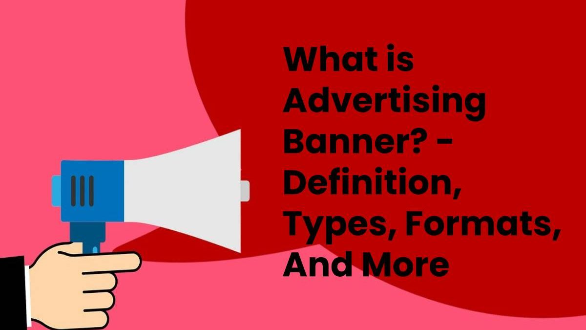 What is Advertising Banner? – Definition, Types, Formats, And More