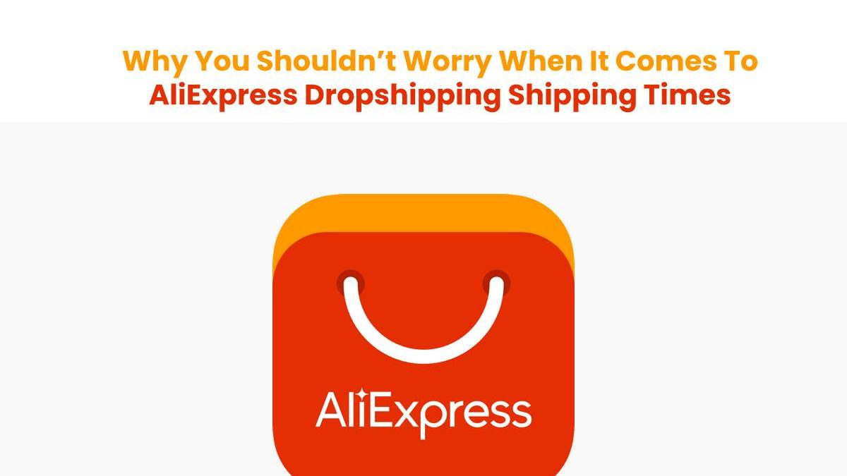 Why You Shouldn't Worry When It Comes To AliExpress Dropshipping Shipping Times
