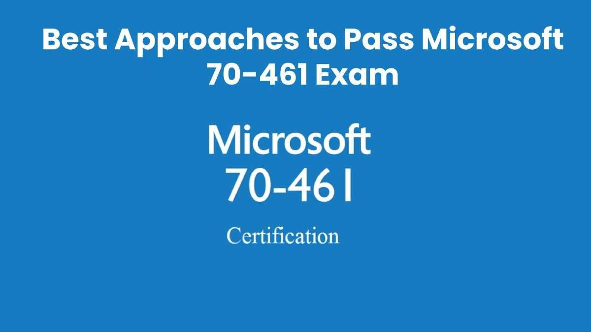 Best Approaches to Pass Microsoft 70-461 Exam and How Exam Dumps Can Assist You