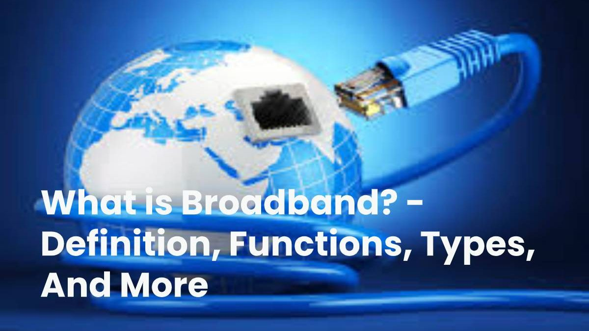 What is Broadband? – Definition, Functions, Types, And More