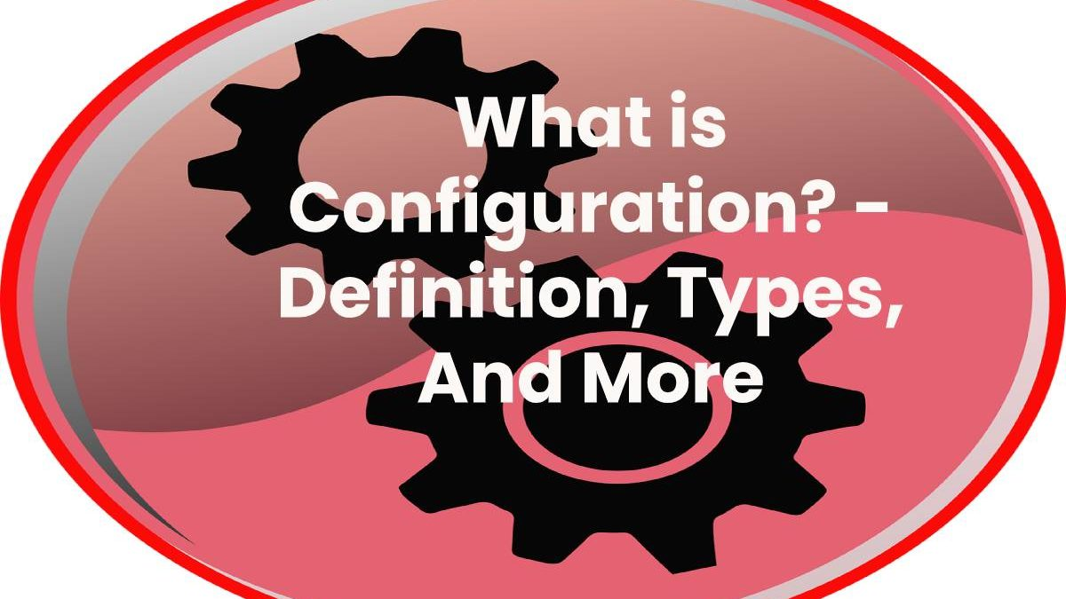 What is Configuration? – Definition, Types, And More