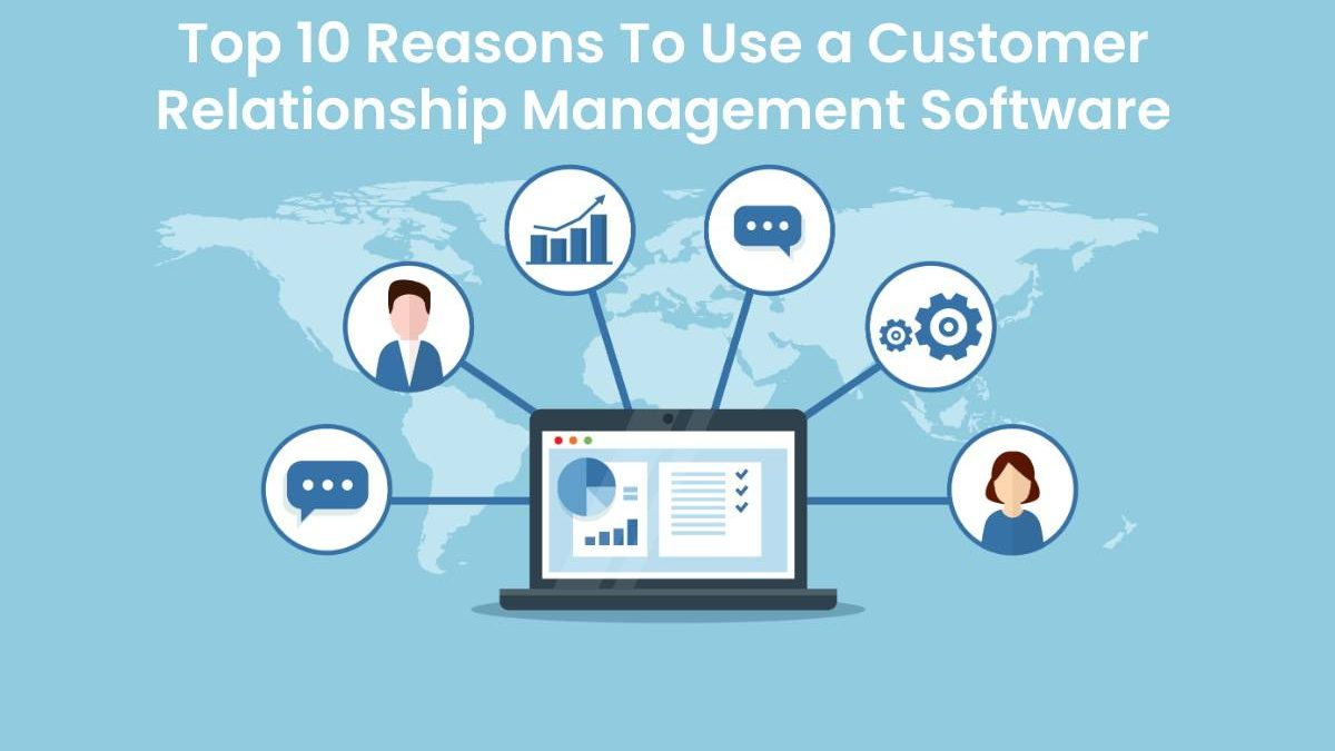 Top 10 Reasons To Use a Customer Relationship Management Software