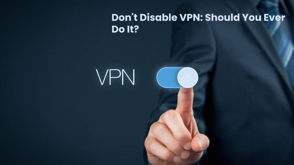 Don't Disable VPN: Should You Ever Do It?