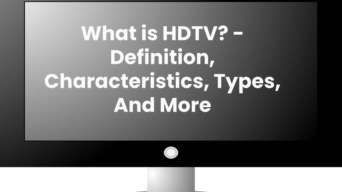 What is HDTV? – Definition, Characteristics, Types, And More