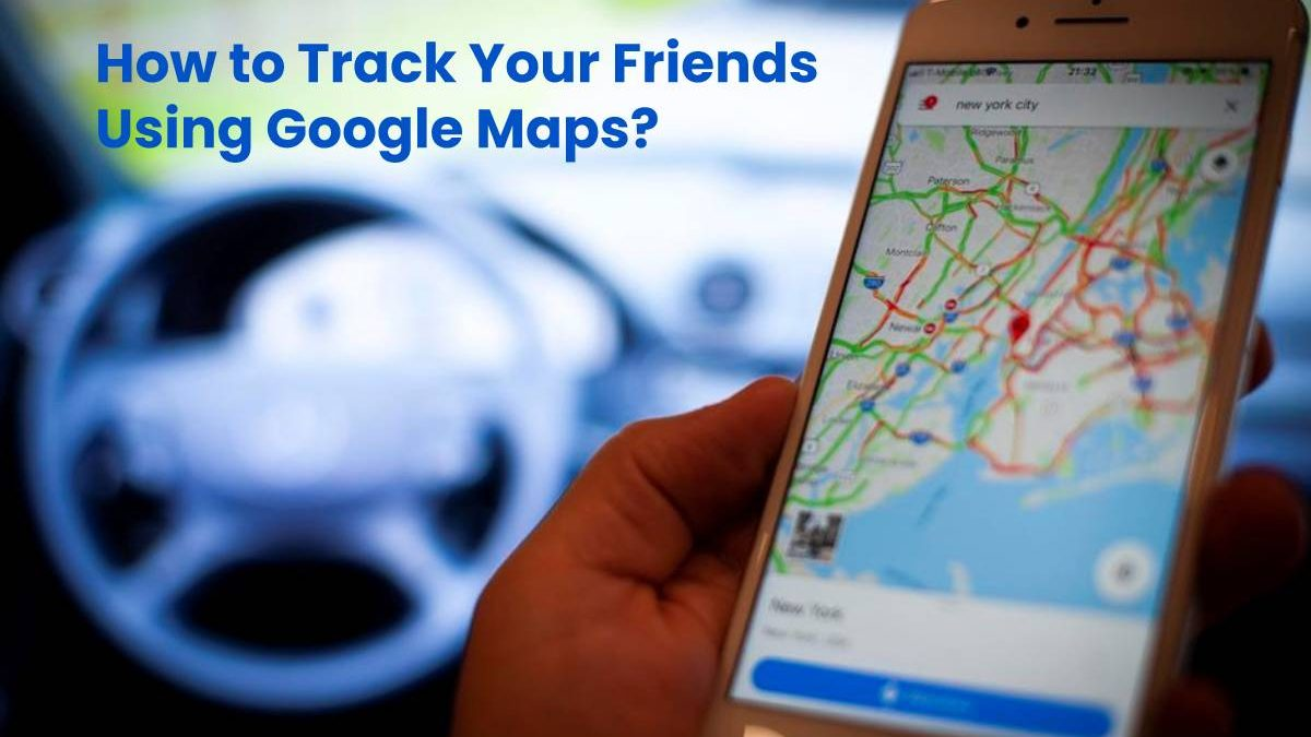 How to Track Your Friends Using Google Maps?