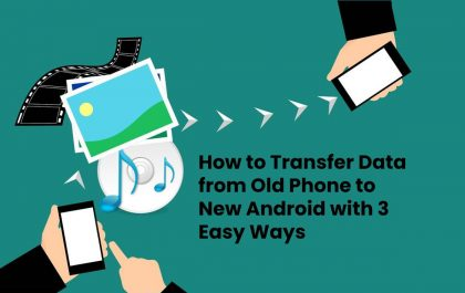 How to Transfer Data from Old Phone to New Android with 3 Easy Ways
