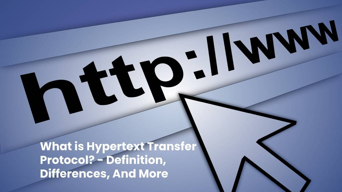 What is Hypertext Transfer Protocol? – Definition, Differences, And More
