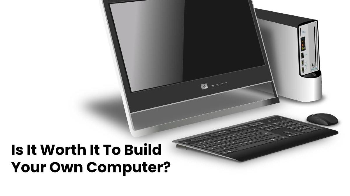 Is It Worth It To Build Your Own Computer?