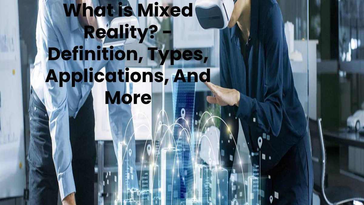 What is Mixed Reality? – Definition, Types, Applications, And More