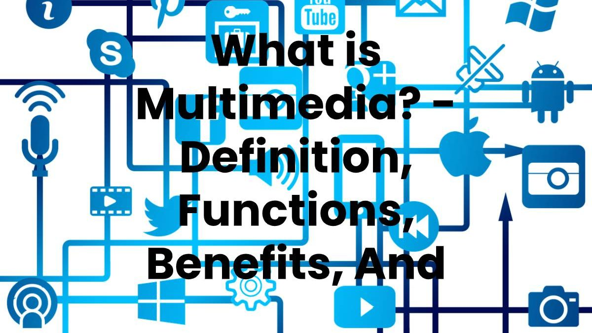 What is Multimedia? – Definition, Functions, Benefits, And More