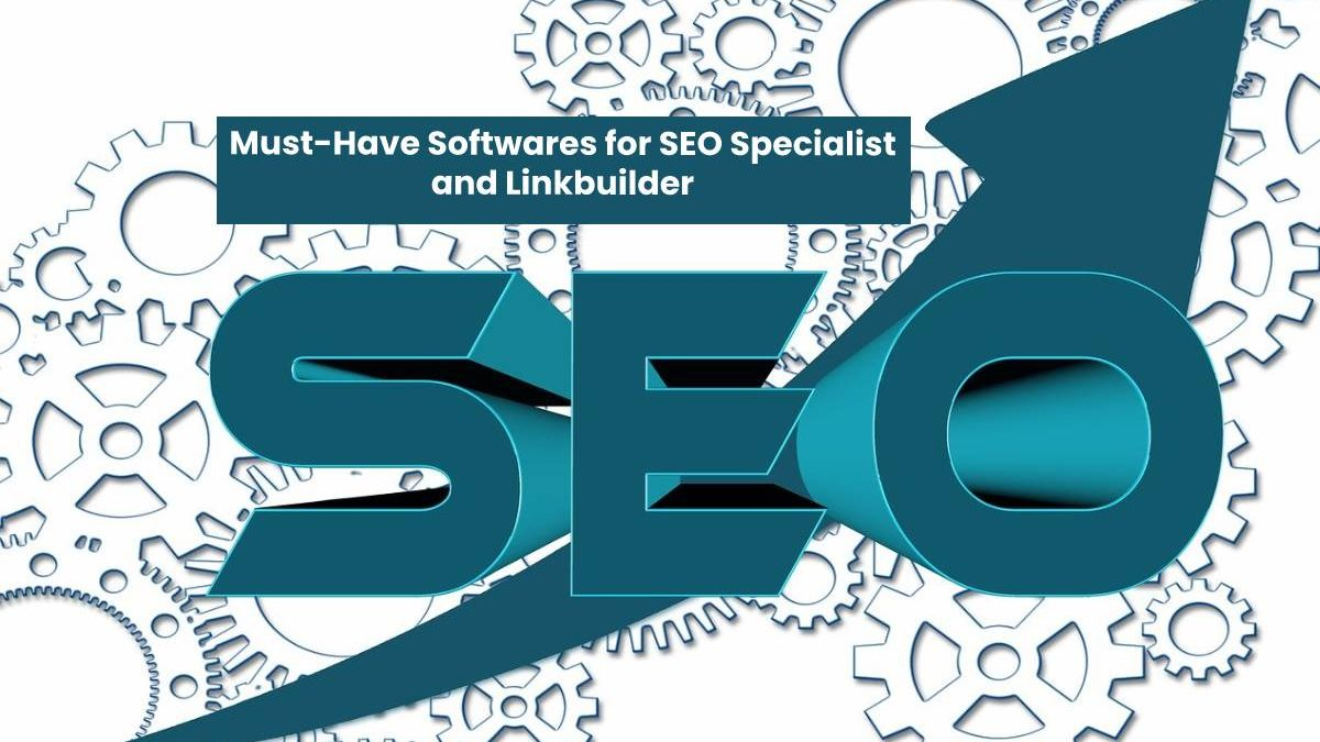 Must-Have Softwares for SEO Specialist and Linkbuilder