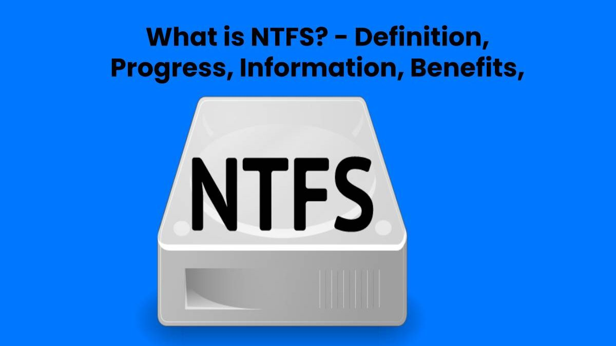 What is NTFS? – Definition, Progress, Information, Benefits, And More