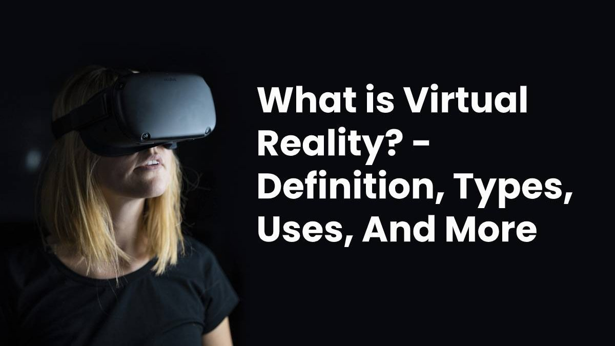What is Virtual Reality? – Definition, Types, Uses, And More