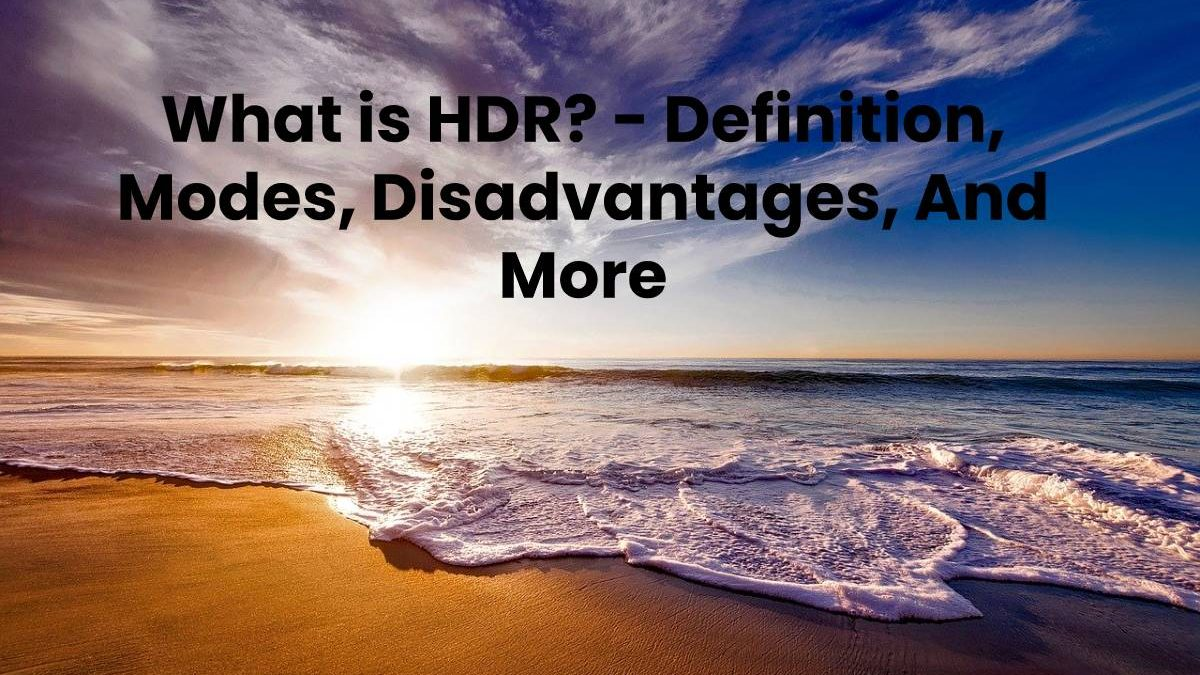 What is HDR? – Definition, Modes, Disadvantages, And More