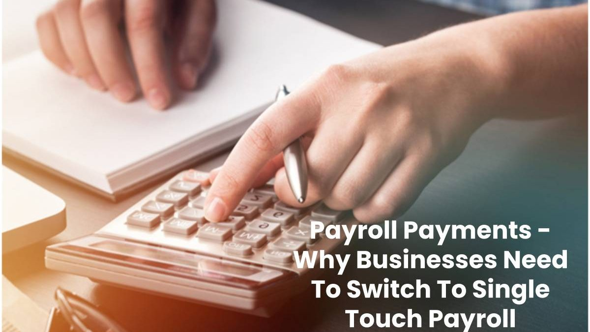 Payroll Payments – Why Businesses Need To Switch To Single Touch Payroll