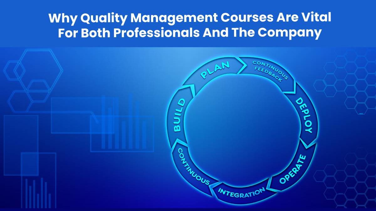 Why Quality Management Courses Are Vital For Both Professionals And The Company