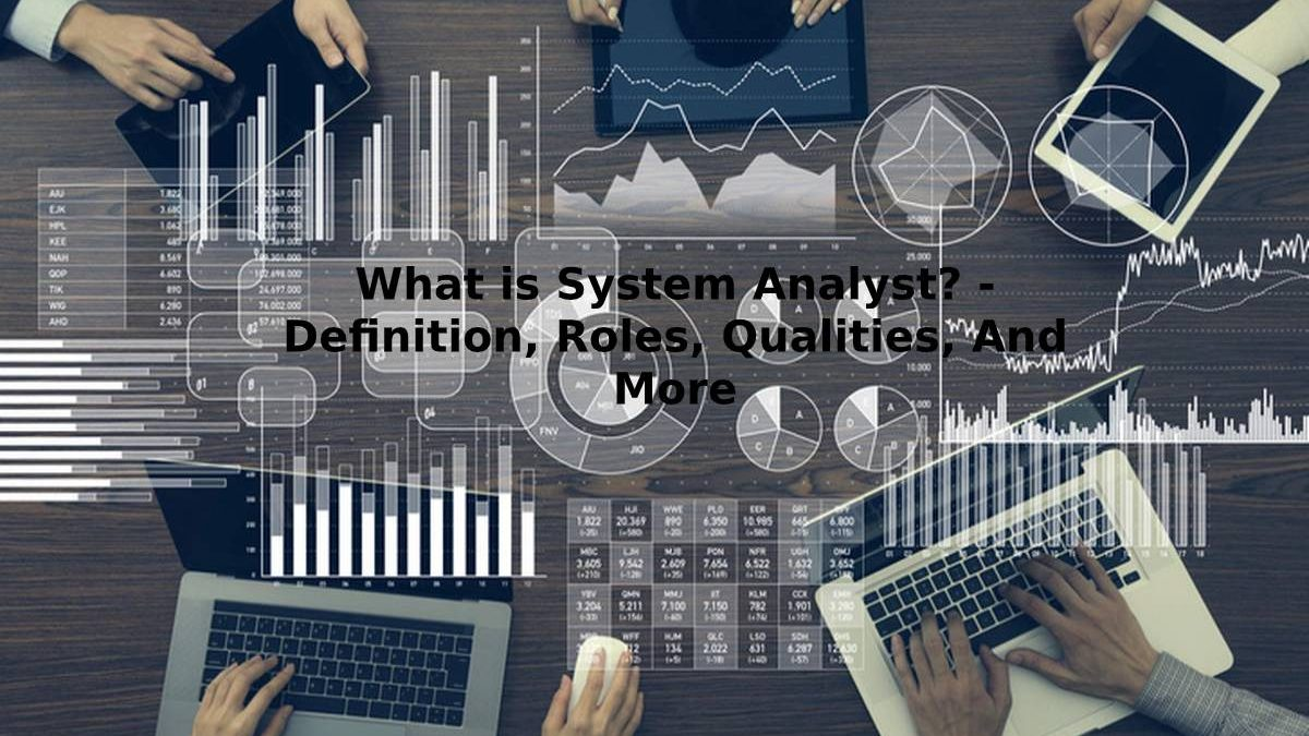 What is System Analyst? – Definition, Roles, Qualities, And More