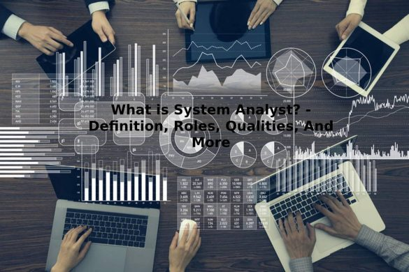 What is System Analyst? - Definition, Roles, Qualities, And More