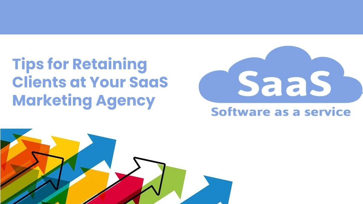 Tips for Retaining Clients at Your SaaS Marketing Agency