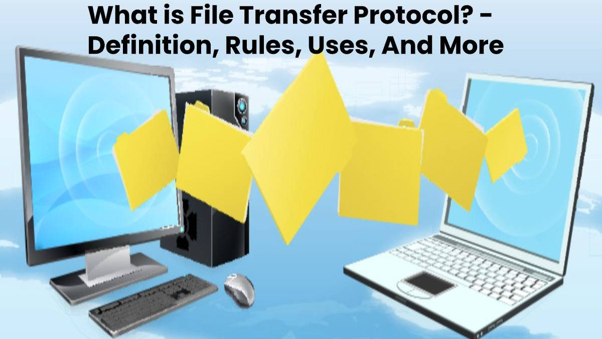 What is File Transfer Protocol? – Definition, Rules, Uses, And More