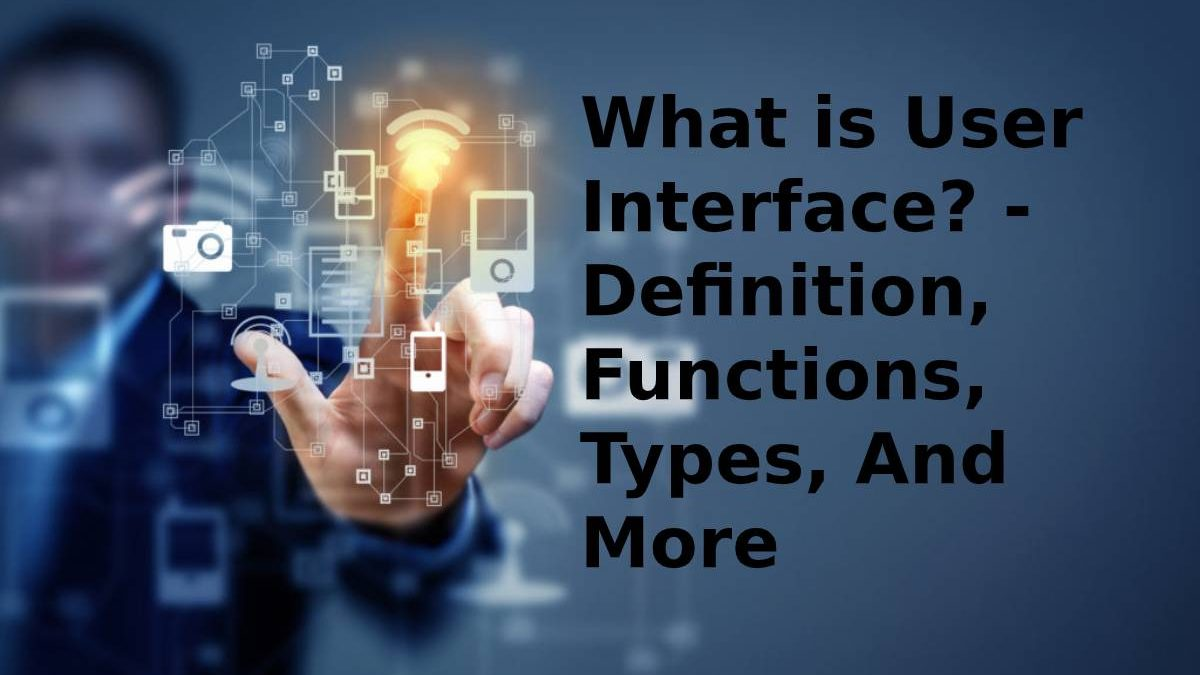 What is User Interface? – Definition, Functions, Types, And More