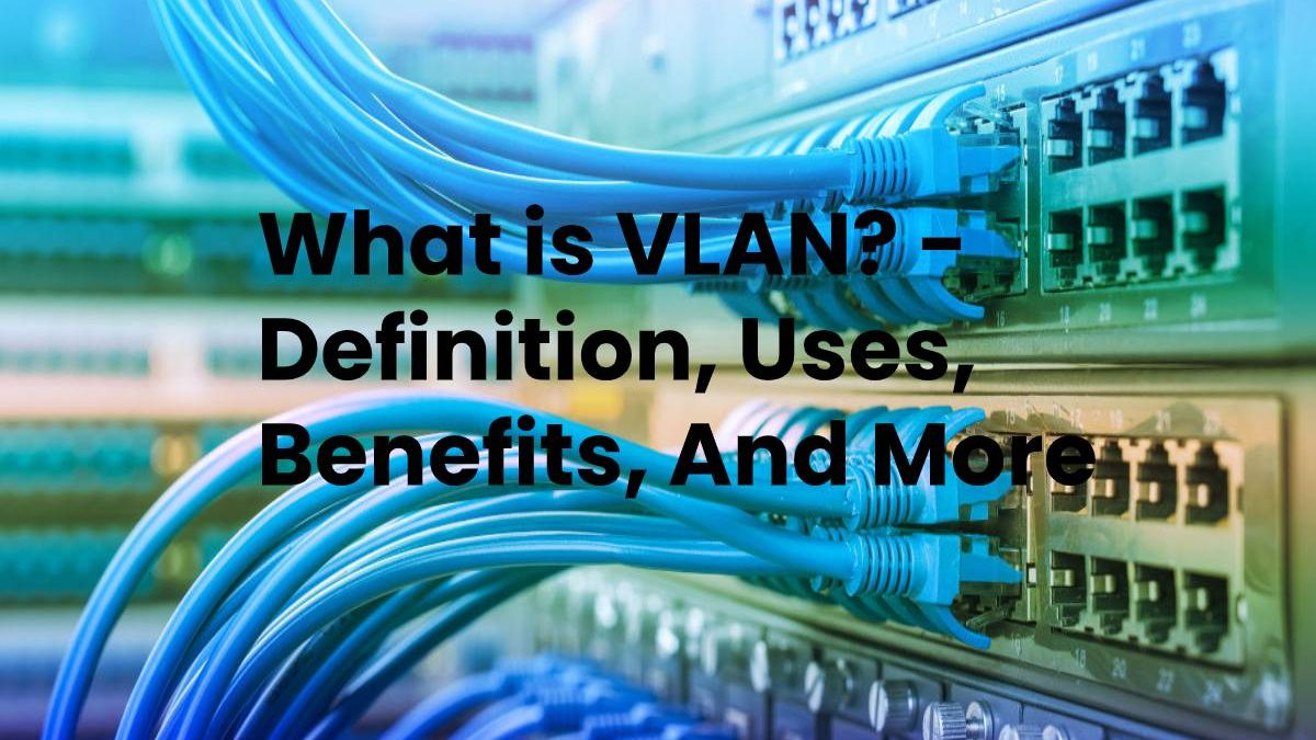 What is VLAN? – Definition, Uses, Benefits, And More