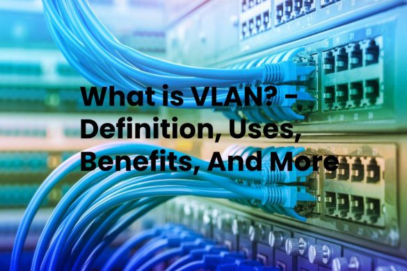 What is VLAN? - Definition, Uses, Benefits, And More